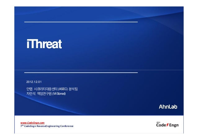 iThreat    2012.12.01    안랩 시큐리티대응센터(ASEC) 분석팀    차민석 책임연구원( M-Stoned)www.CodeEngn.com7th CodeEngn ReverseEngineering Conf...