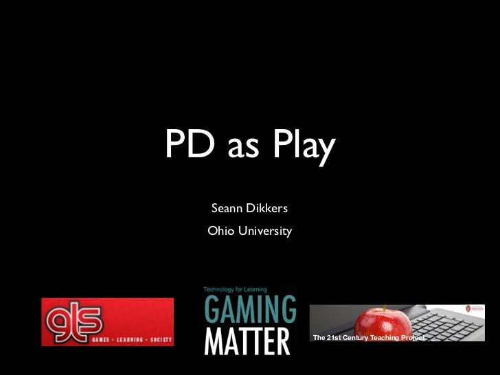 PD as Play  Seann Dikkers  Ohio University                    The 21st Century Teaching Project