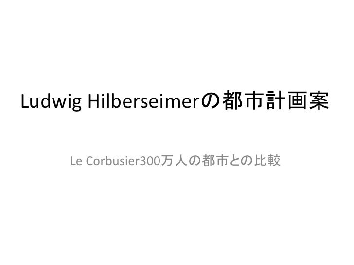 Ludwig Hilberseimerの都市計画案    Le Corbusier300万人の都市との比較