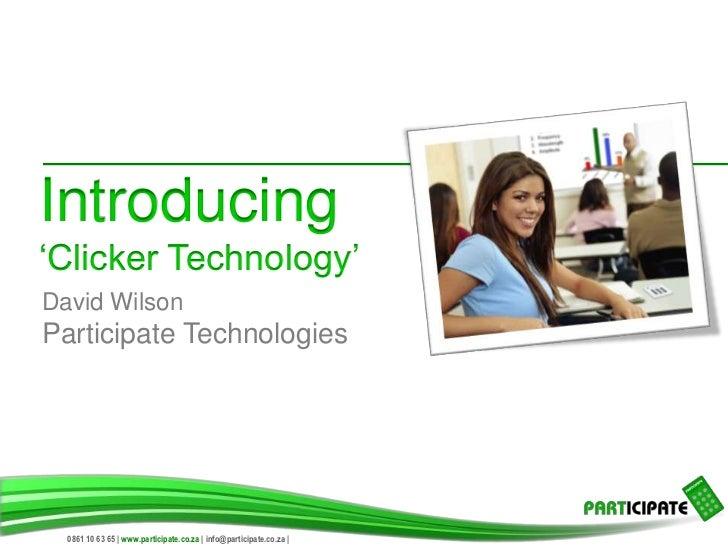 Introducing'Clicker Technology'David WilsonParticipate Technologies  0861 10 63 65 | www.participate.co.za | info@particip...