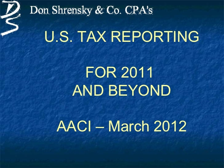 U.S. TAX REPORTING    FOR 2011   AND BEYOND AACI – March 2012