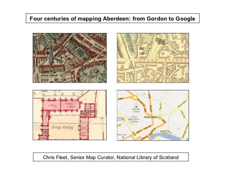 Four centuries of mapping Aberdeen: from Gordon to Google    Chris Fleet, Senior Map Curator, National Library of Scotland
