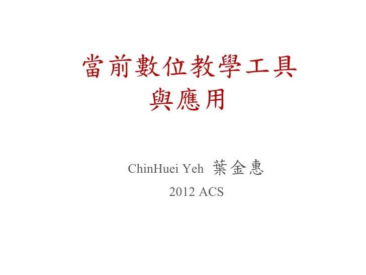 當前數位教學工具   與應用 ChinHuei Yeh 葉金惠       2012 ACS