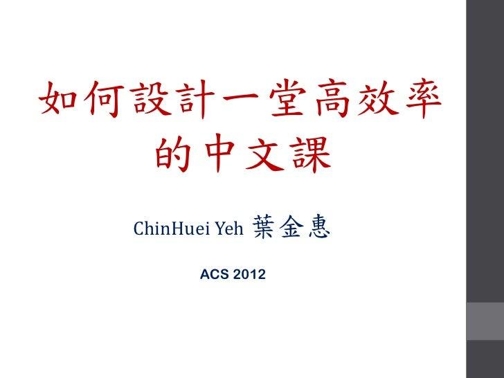 如何設計一堂高效率   的中文課  ChinHuei Yeh 葉金惠       ACS 2012