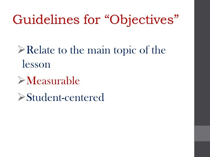 """Guidelines for """"Objectives""""Relate to the main topic of the lessonMeasurableStudent-centered"""