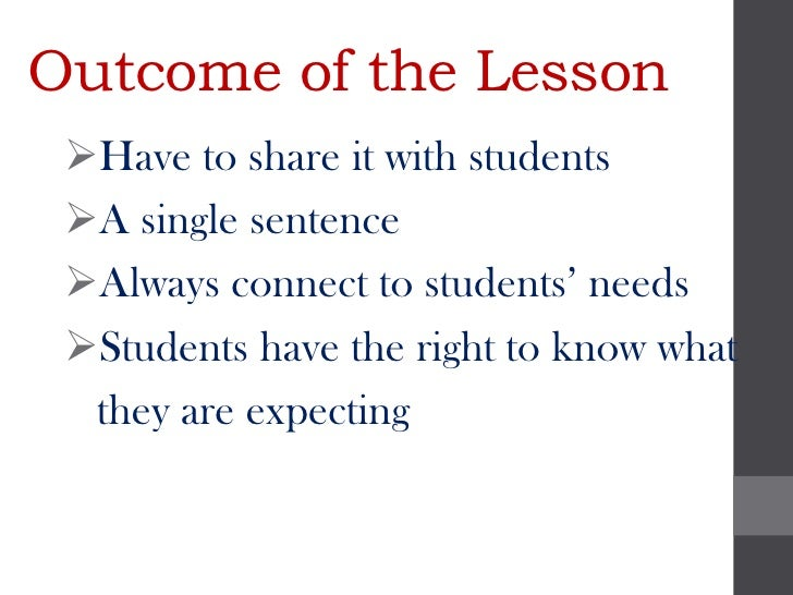 Outcome of the Lesson Have to share it with students A single sentence Always connect to students' needs Students have...