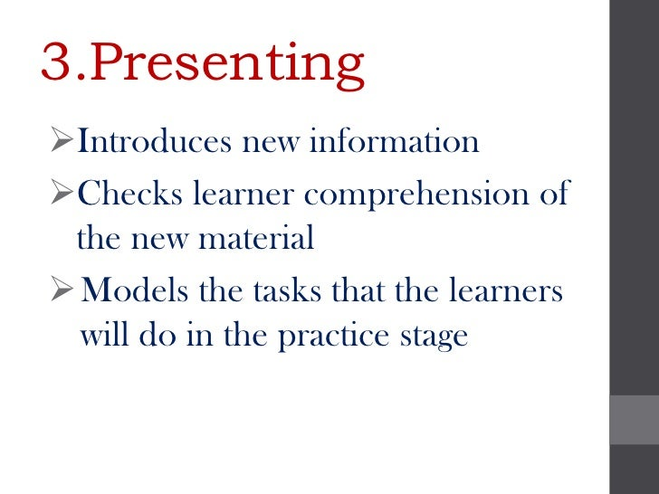 3.PresentingIntroduces new informationChecks learner comprehension of the new material Models the tasks that the learne...