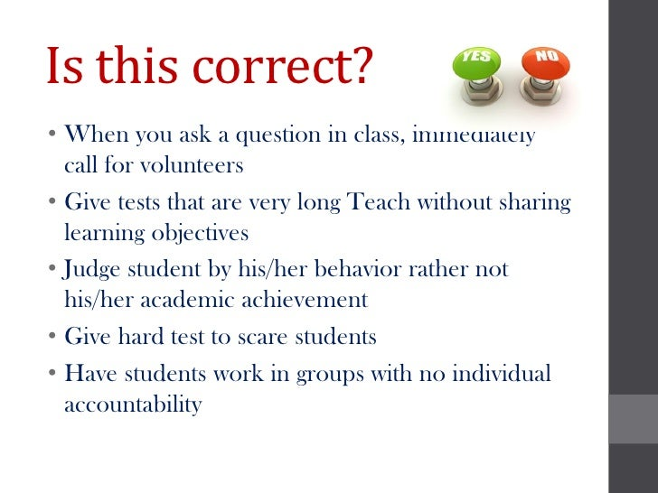 Is this correct?• When you ask a question in class, immediately  call for volunteers• Give tests that are very long Teach ...