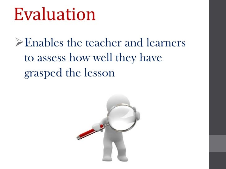 EvaluationEnables the teacher and learners to assess how well they have grasped the lesson