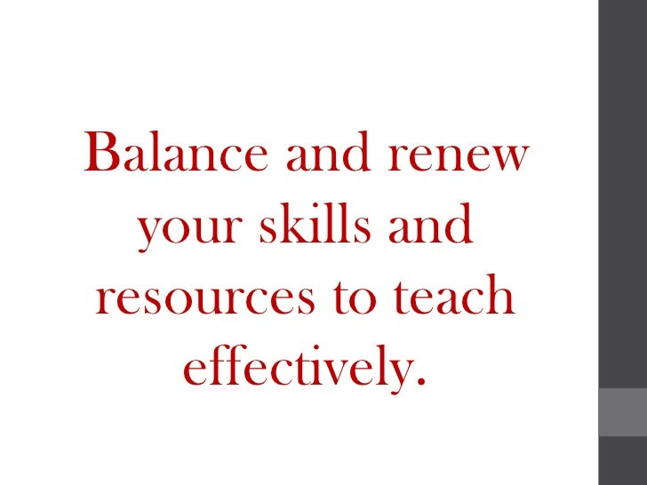 Balance and renew  your skills andresources to teach    effectively.