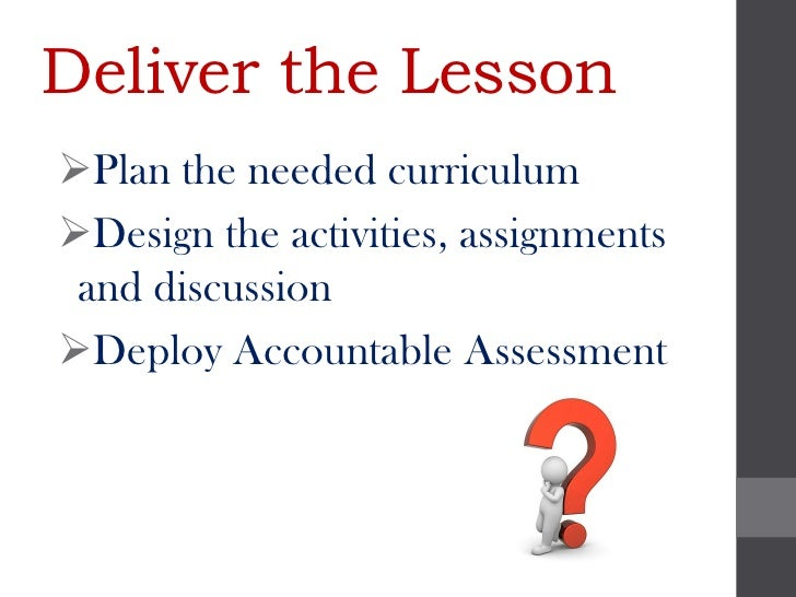 Deliver the LessonPlan the needed curriculumDesign the activities, assignments and discussionDeploy Accountable Assessm...