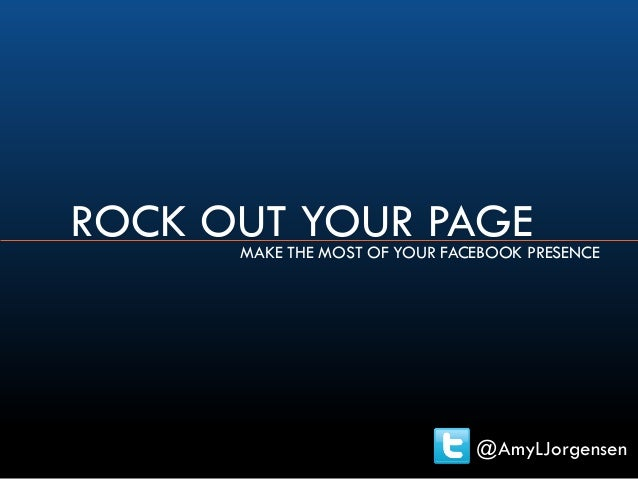 ROCK OUT YOUR PAGEMAKE THE MOST OF YOUR FACEBOOK PRESENCE @AmyLJorgensen