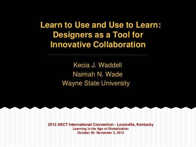 Learn to Use and Use to Learn:   Designers as a Tool for  Innovative Collaboration          Kecia J. Waddell          Naim...