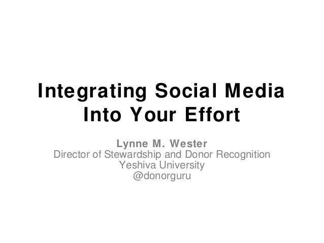Integrating Social Media Into Your Effort Lynne M. Wester Director of Stewardship and Donor Recognition Yeshiva University...
