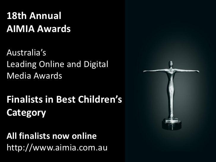 18th AnnualAIMIA AwardsAustralia'sLeading Online and DigitalMedia AwardsFinalists in Best Children'sCategoryAll finalists ...