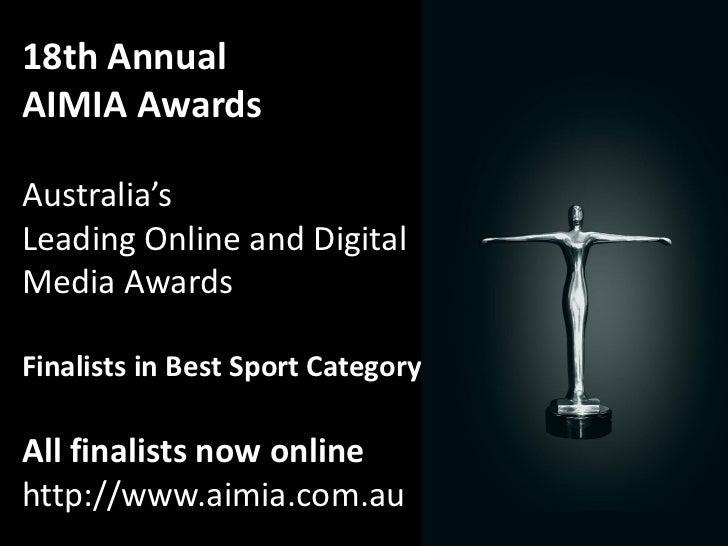 18th AnnualAIMIA AwardsAustralia'sLeading Online and DigitalMedia AwardsFinalists in Best Sport CategoryAll finalists now ...