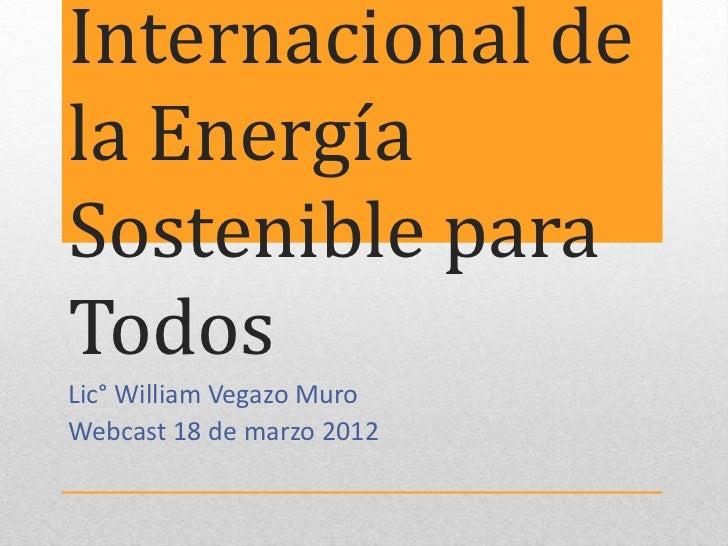 Internacional dela EnergíaSostenible paraTodosLic° William Vegazo MuroWebcast 18 de marzo 2012