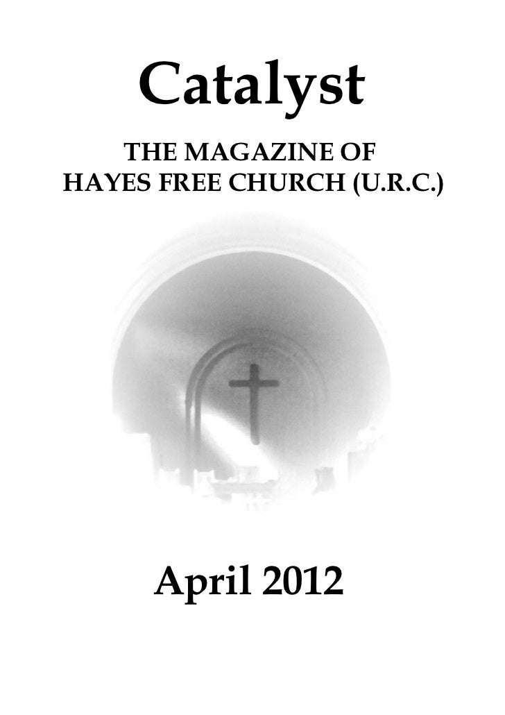 Catalyst   THE MAGAZINE OFHAYES FREE CHURCH (U.R.C.)      April 2012