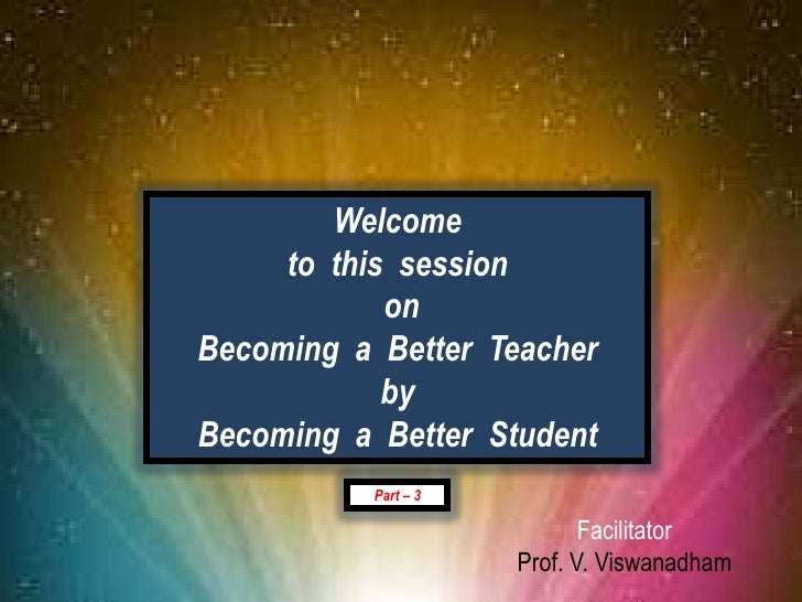 Welcome                     to this session                            on                Becoming a Better Teacher        ...
