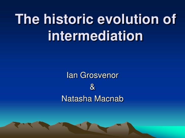 The historic evolution of    intermediation        Ian Grosvenor              &       Natasha Macnab
