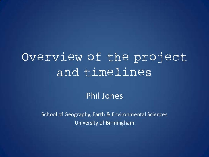 Overview of the project     and timelines                    Phil Jones  School of Geography, Earth & Environmental Scienc...