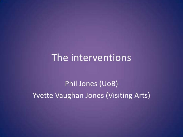 The interventions         Phil Jones (UoB)Yvette Vaughan Jones (Visiting Arts)