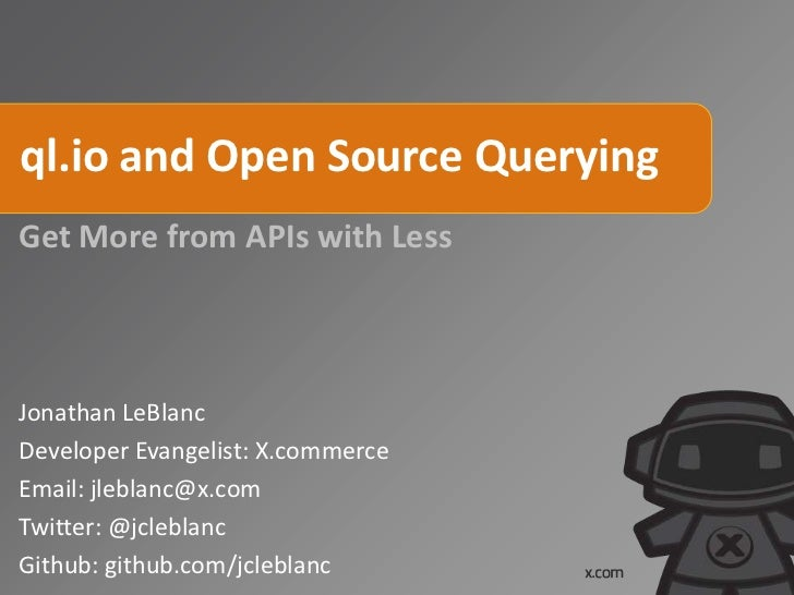 ql.io and Open Source Querying Get More from APIs with Less Jonathan LeBlanc Developer Evangelist: X.commerce Email: jlebl...