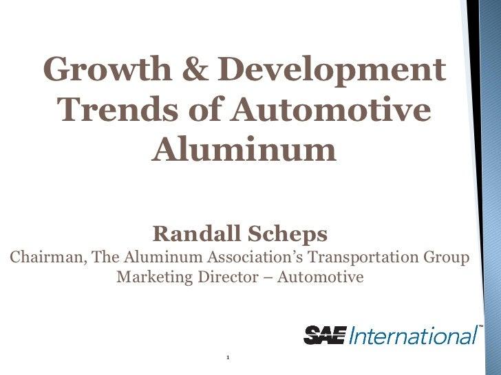 Growth & Development     Trends of Automotive          Aluminum                 Randall SchepsChairman, The Aluminum Assoc...