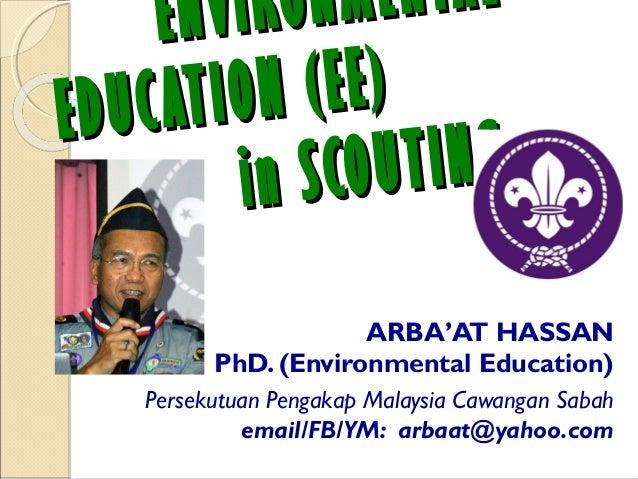 ENVIRONMENTALENVIRONMENTAL EDUCATION (EE)EDUCATION (EE) in SCOUTINGin SCOUTING ARBA'AT HASSAN PhD. (Environmental Educatio...