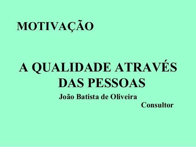 MOTIVAÇÃO A QUALIDADE ATRAVÉS DAS PESSOAS João Batista de Oliveira Consultor