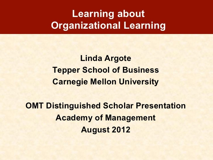 Learning about      Organizational Learning            Linda Argote      Tepper School of Business      Carnegie Mellon Un...