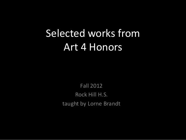Selected works from    Art 4 Honors          Fall 2012       Rock Hill H.S.   taught by Lorne Brandt
