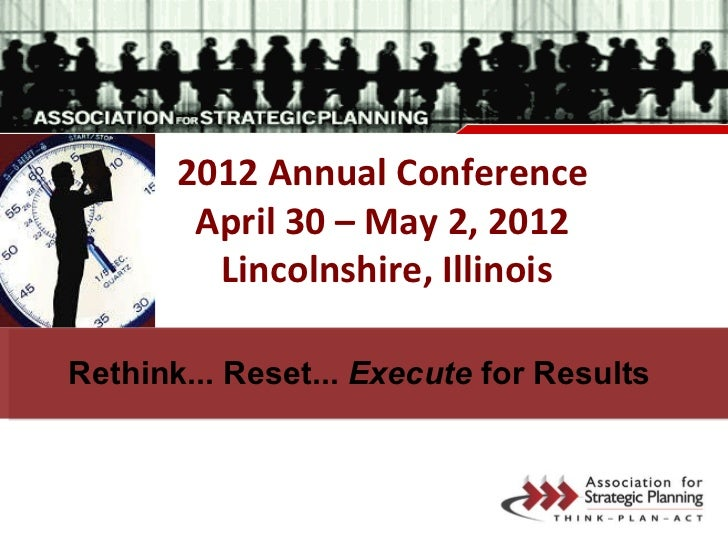 2012 Annual Conference April 30 – May 2, 2012 Lincolnshire, Illinois Rethink... Reset...  Execute  for Results
