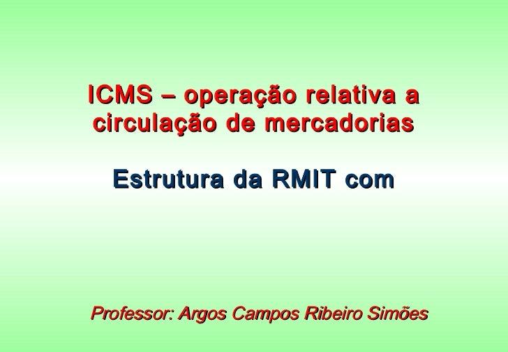 ICMS – operação relativa a circulação de mercadorias  Estrutura da RMIT comProfessor: Argos Campos Ribeiro Simões