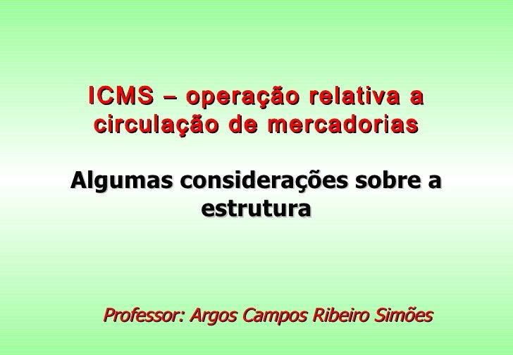 ICMS – operação relativa a  circulação de mercadoriasAlgumas considerações sobre a          estrutura  Professor: Argos Ca...