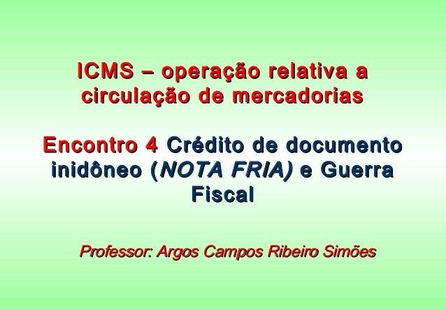ICMS – operação relativa a   circulação de mercadoriasEncontro 4 Crédito de documento inidôneo ( NOTA FRIA) e Guerra      ...