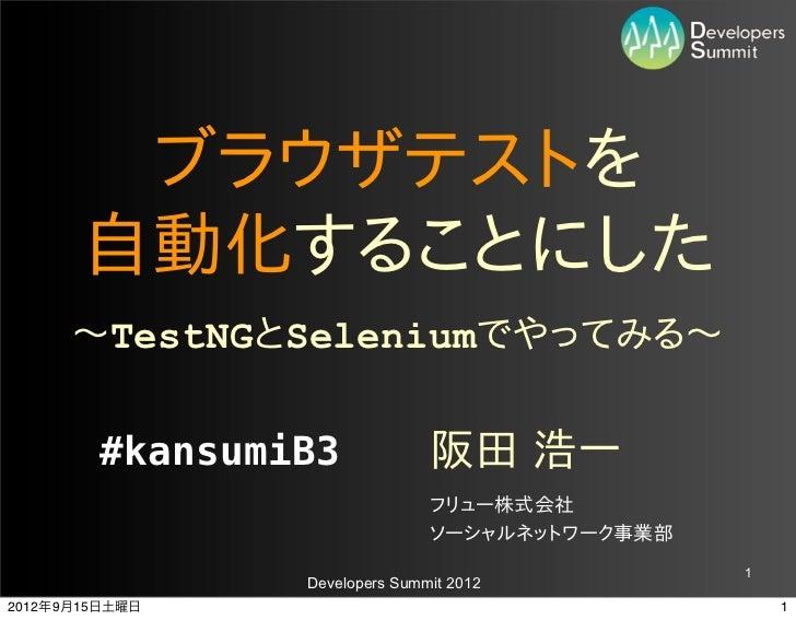 ブラウザテストを       自動化することにした       〜~TestNGとSeleniumでやってみる〜~        #kansumiB3             阪田 浩一                           ...