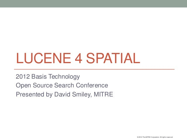 LUCENE 4 SPATIAL2012 Basis TechnologyOpen Source Search ConferencePresented by David Smiley, MITRE                        ...