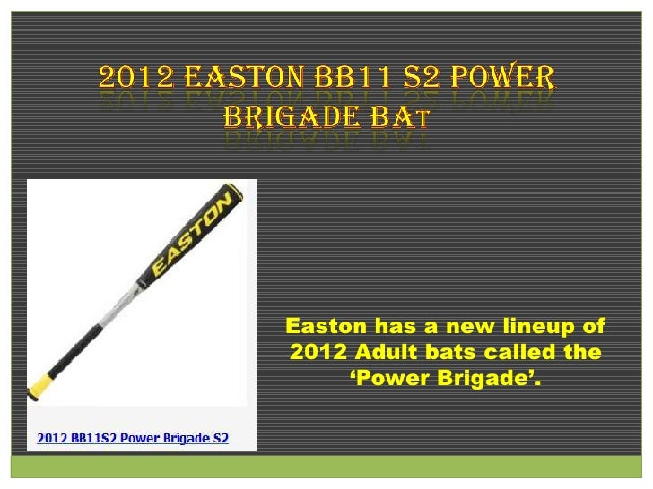 Easton has a new lineup of2012 Adult bats called the     'Power Brigade'.