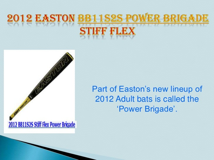 Part of Easton's new lineup of 2012 Adult bats is called the       'Power Brigade'.