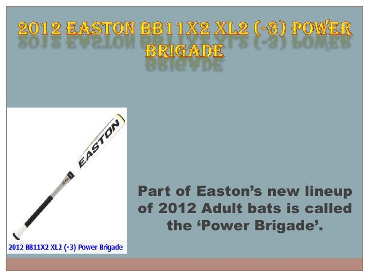 Part of Easton's new lineupof 2012 Adult bats is called    the 'Power Brigade'.