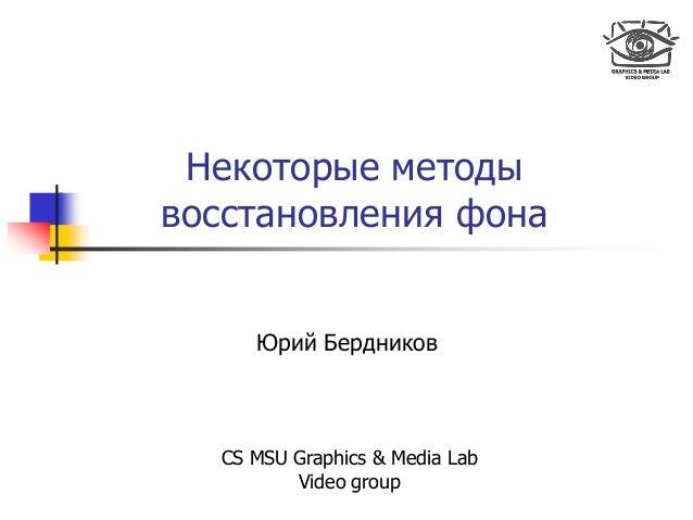 Некоторые методы восстановления фона Юрий Бердников CS MSU Graphics & Media Lab Video group