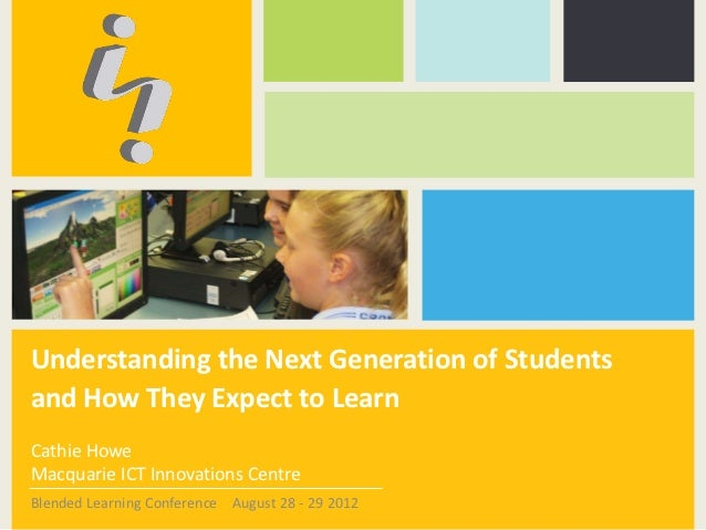 Understanding the Next Generation of Studentsand How They Expect to LearnCathie HoweMacquarie ICT Innovations CentreBlende...