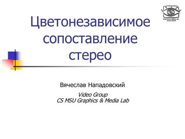 Цветонезависимое сопоставление стерео Вячеслав Нападовский Video Group CS MSU Graphics & Media Lab