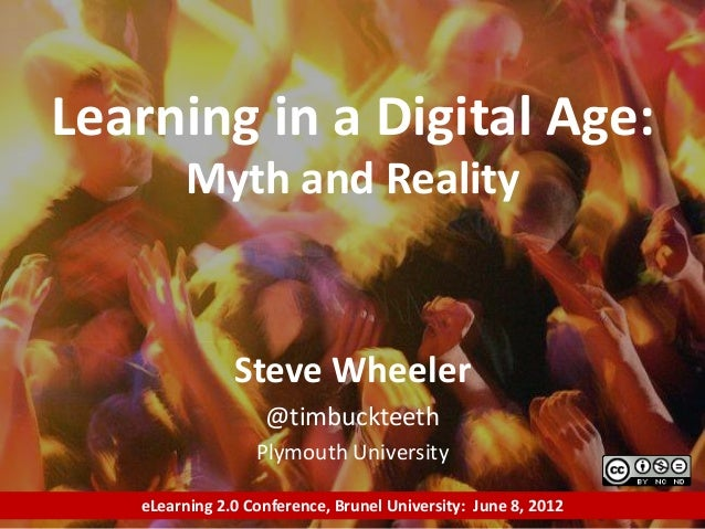 Steve Wheeler @timbuckteeth Plymouth University Learning in a Digital Age: Myth and Reality eLearning 2.0 Conference, Brun...