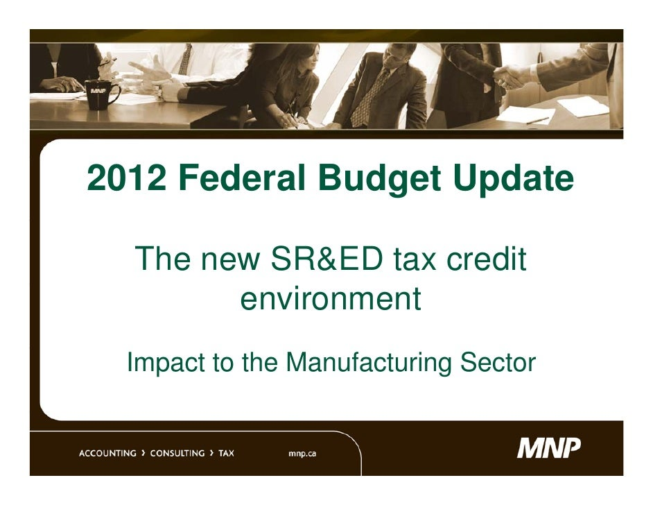 2012 Federal Budget Update  The new SR&ED tax credit        environment  Impact to the Manufacturing Sector