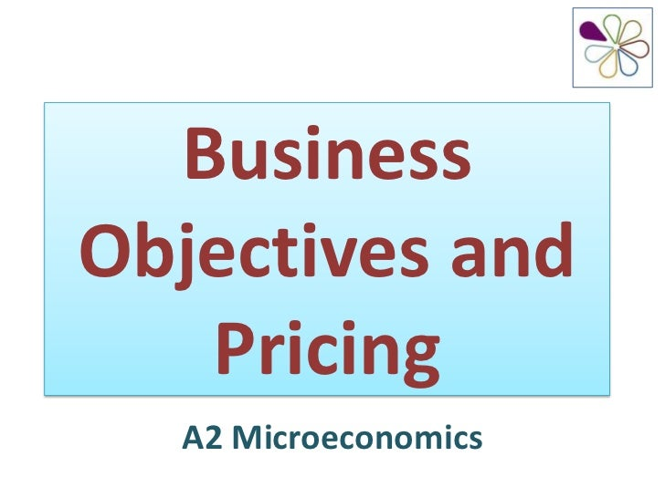 BusinessObjectives and   Pricing  A2 Microeconomics