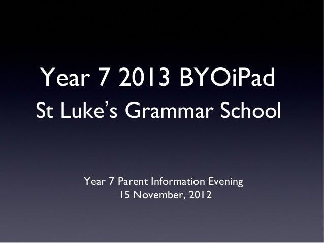 Year 7 2013 BYOiPadSt Luke's Grammar School    Year 7 Parent Information Evening           15 November, 2012