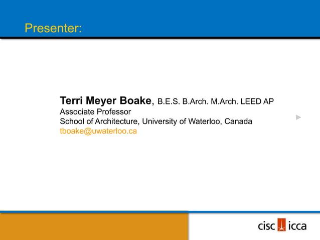 Presenter:      Terri Meyer Boake, B.E.S. B.Arch. M.Arch. LEED AP      Associate Professor      School of Architecture, Un...
