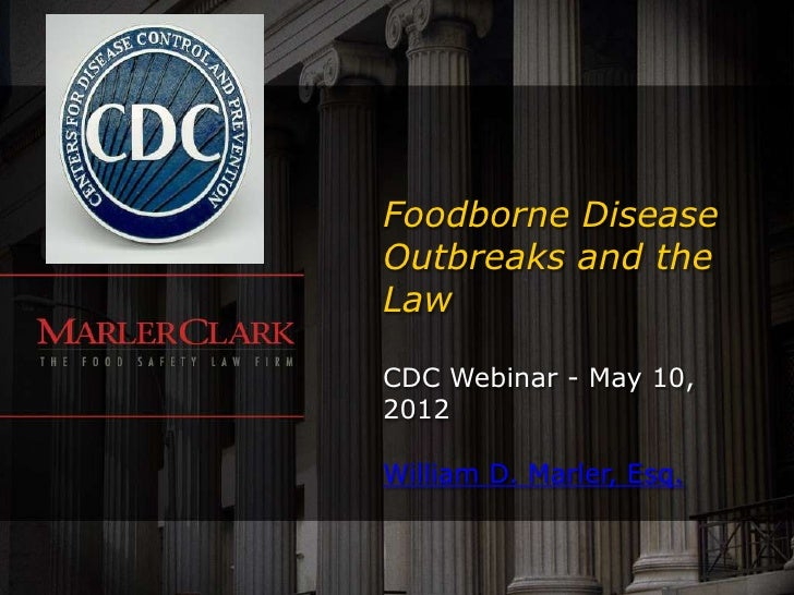 Foodborne DiseaseOutbreaks and theLawCDC Webinar - May 10,2012William D. Marler, Esq.